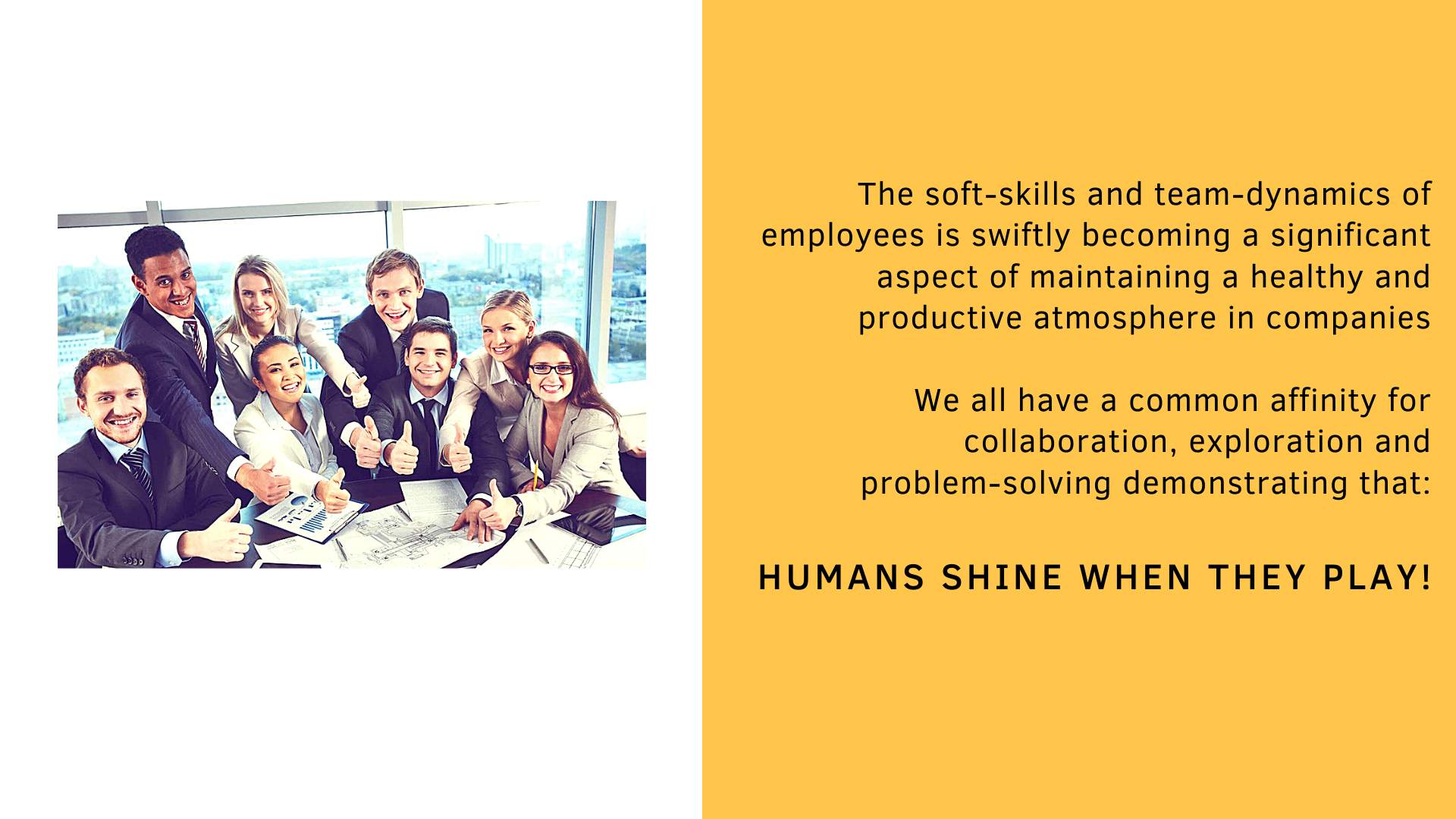 The soft-skills and team-dynamics of employees is swiftly becoming a significant aspect of maintaining a healthy and productive atmosphere in companies  We all have a common affinity for collaboration, exploration and problem-solving demonstrating that: Humans shine when they play!