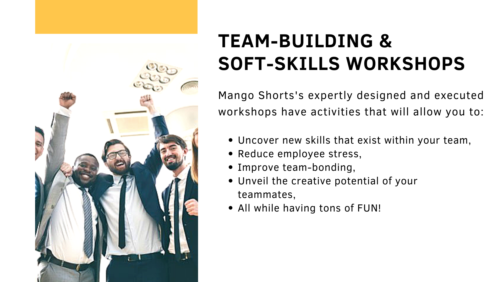 TEAM-BUILDING &  SOFT-SKILLS WORKSHOPS. Mango Shorts's expertly designed and executed workshops have activities that will allow you to: Uncover new skills that exist within your team,  Reduce employee stress,  Improve team-bonding,  Unveil the creative potential of your teammates, All while having tons of FUN!