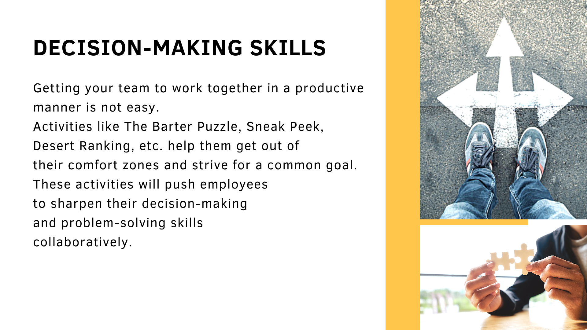 Decision-making skills. Getting your team to work together in a productive manner is not easy.  Activities like The Barter Puzzle, Sneak Peek, Desert Ranking, etc. help them get out of  their comfort zones and strive for a common goal.  These activities will push employees  to sharpen their decision-making  and problem-solving skills  collaboratively.