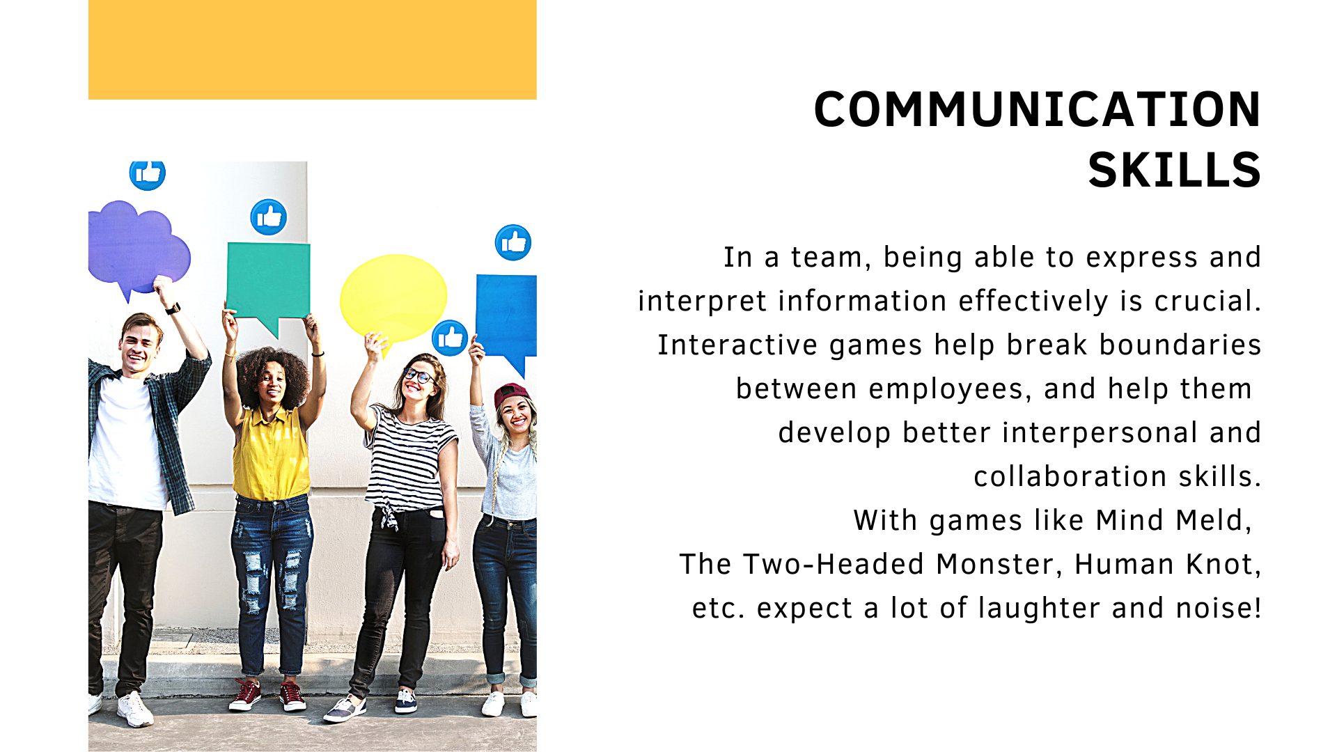 Communication skills. In a team, being able to express and interpret information effectively is crucial. Interactive games help break boundaries between employees, and help them  develop better interpersonal and collaboration skills. With games like Mind Meld,  The Two-Headed Monster, Human Knot, etc. expect a lot of laughter and noise!