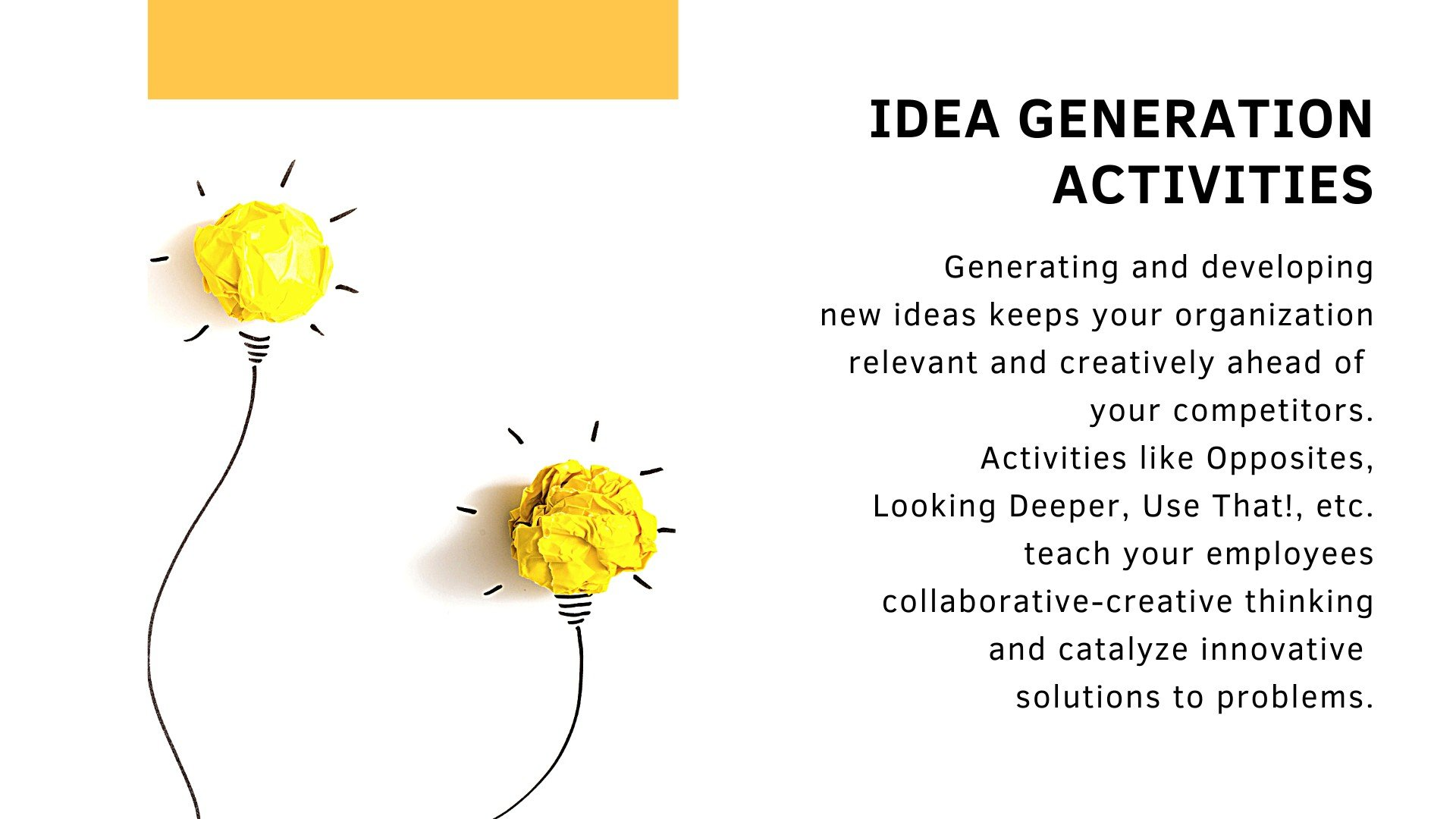 Idea generation activities. Generating and developing new ideas keeps your organization relevant and creatively ahead of  your competitors. Activities like Opposites, Looking Deeper, Use That!, etc. teach your employees collaborative-creative thinking and catalyze innovative  solutions to problems.