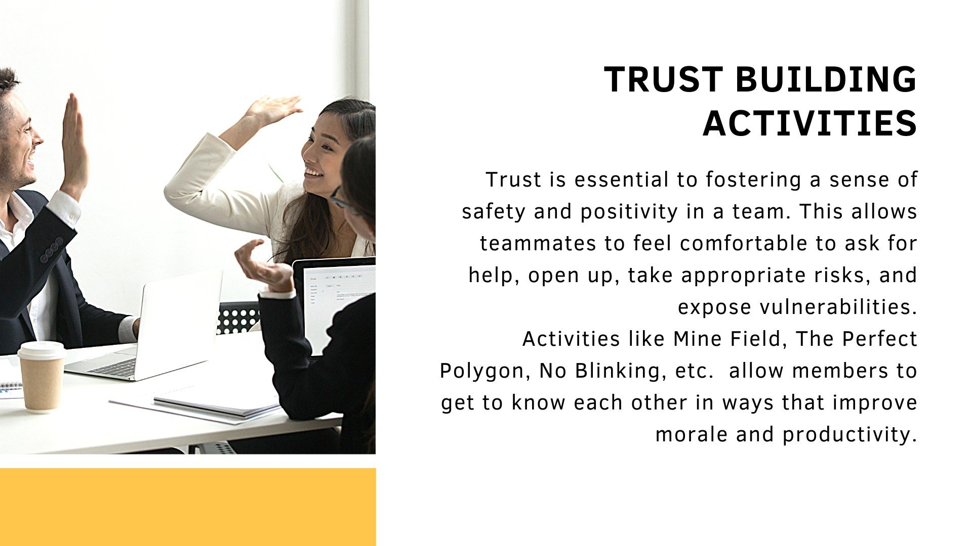 Trust building activities. Trust is essential to fostering a sense of safety and positivity in a team. This allows teammates to feel comfortable to ask for help, open up, take appropriate risks, and expose vulnerabilities. Activities like Mine Field, The Perfect Polygon, No Blinking, etc.  allow members to get to know each other in ways that improve morale and productivity.